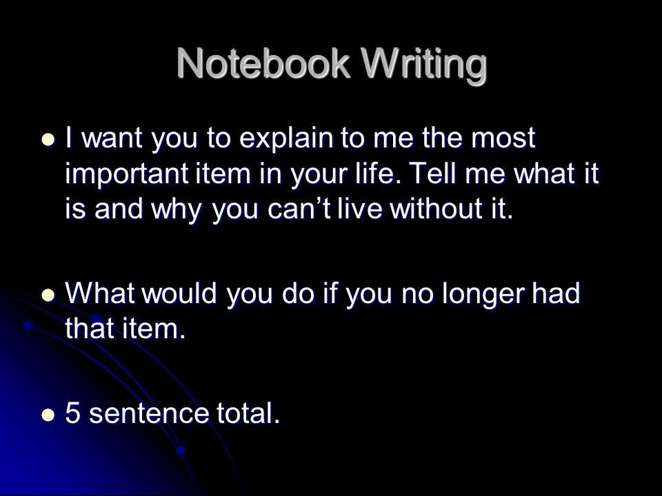 Notebook Writing I want you to explain to me the most important item in your life. Tell me what it is and why you can't live without it. I want you to