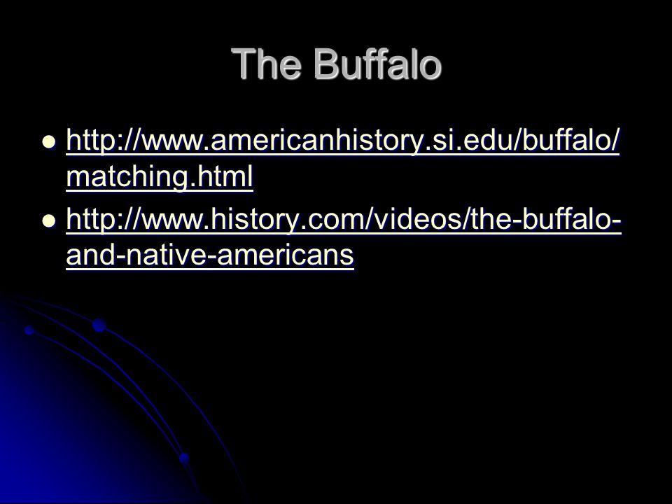 The Buffalo http://www.americanhistory.si.edu/buffalo/ matching.html http://www.americanhistory.si.edu/buffalo/ matching.html http://www.americanhistory.si.edu/buffalo/ matching.html http://www.americanhistory.si.edu/buffalo/ matching.html http://www.history.com/videos/the-buffalo- and-native-americans http://www.history.com/videos/the-buffalo- and-native-americans http://www.history.com/videos/the-buffalo- and-native-americans http://www.history.com/videos/the-buffalo- and-native-americans