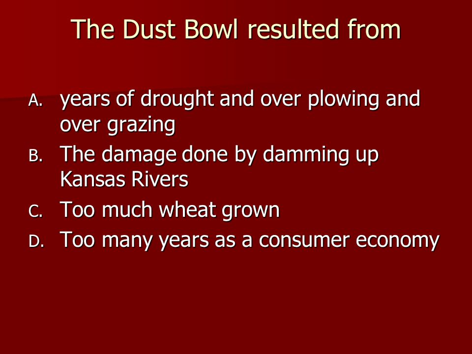 The Dust Bowl resulted from A.years of drought and over plowing and over grazing B.