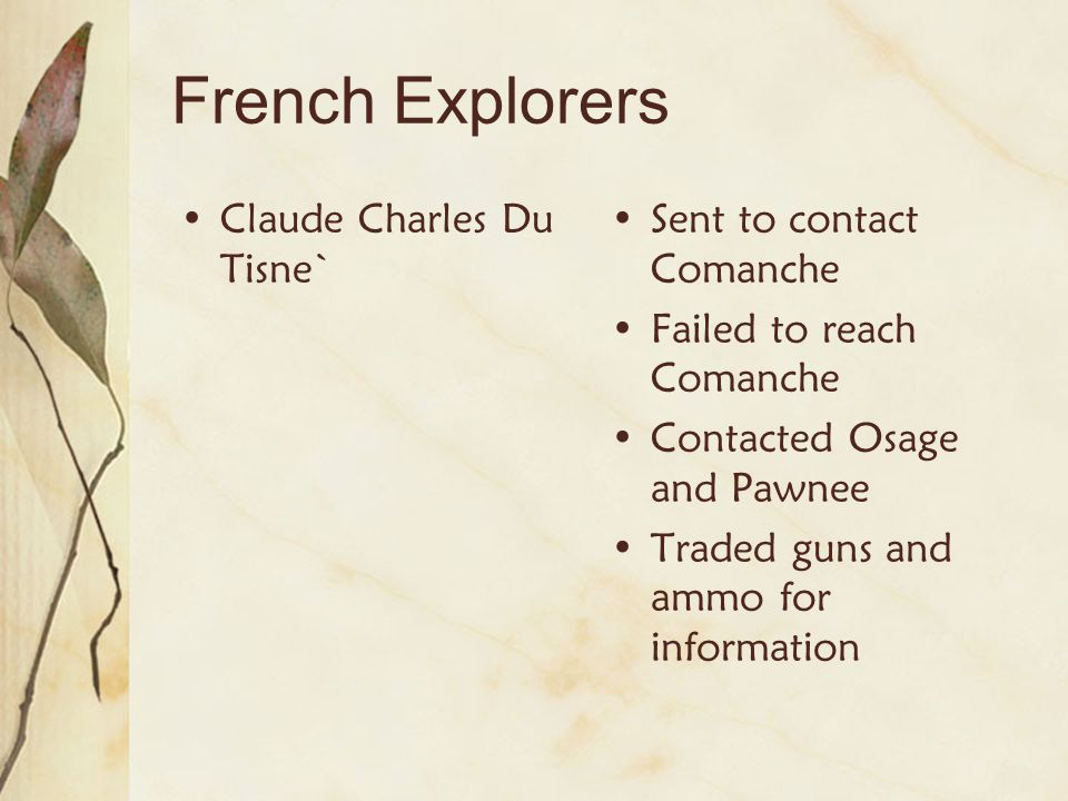 French Explorers Claude Charles Du Tisne` Sent to contact Comanche Failed to reach Comanche Contacted Osage and Pawnee Traded guns and ammo for inform