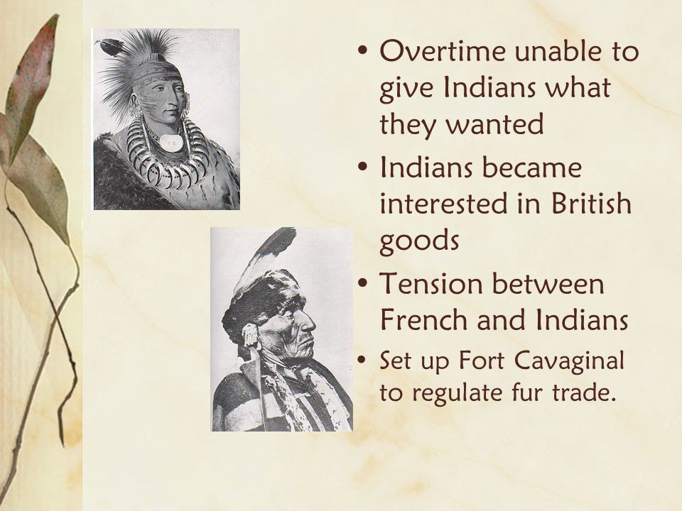 Overtime unable to give Indians what they wanted Indians became interested in British goods Tension between French and Indians Set up Fort Cavaginal t