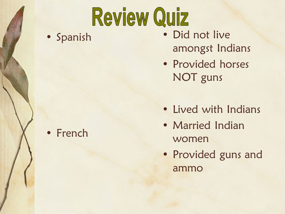 Spanish French Did not live amongst Indians Provided horses NOT guns Lived with Indians Married Indian women Provided guns and ammo