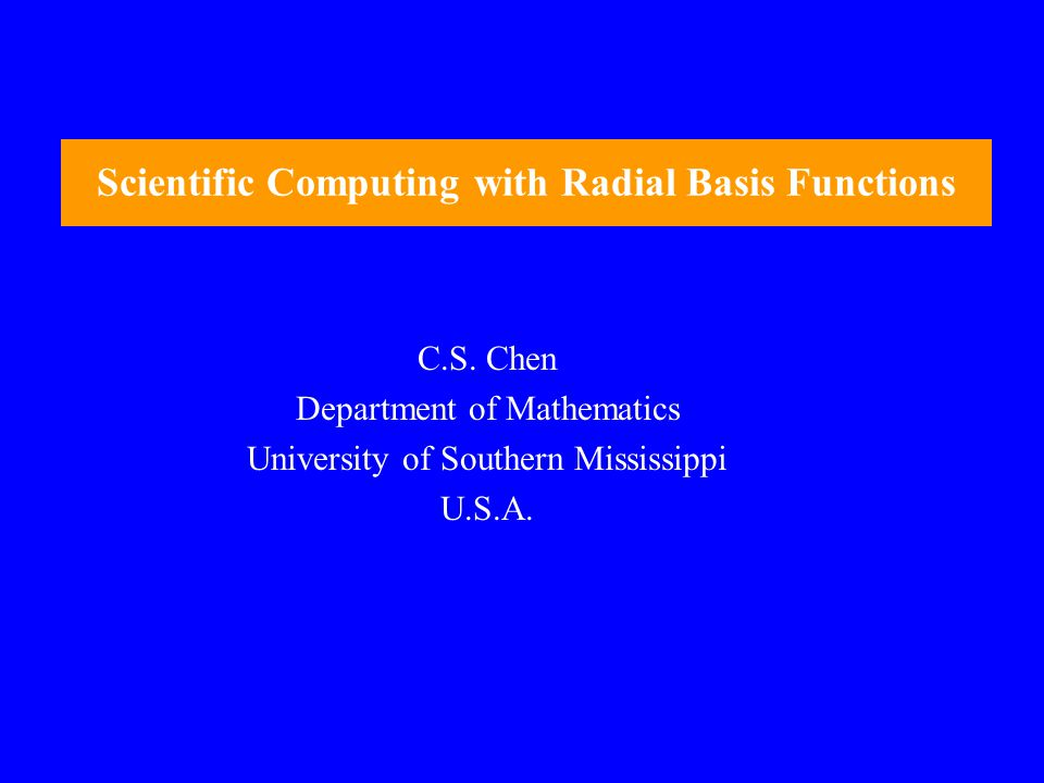 Scientific Computing with Radial Basis Functions C.S. Chen Department of Mathematics University of Southern Mississippi U.S.A.