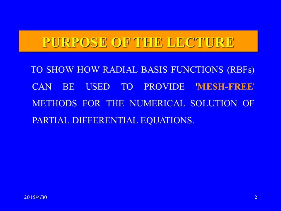 2015/4/302 PURPOSE OF THE LECTURE TO SHOW HOW RADIAL BASIS FUNCTIONS (RBFs) CAN BE USED TO PROVIDE 'MESH-FREE' METHODS FOR THE NUMERICAL SOLUTION OF P
