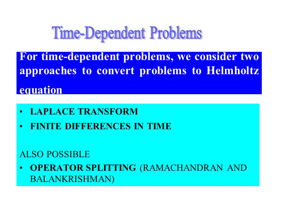 2015/4/3048 For time-dependent problems, we consider two approaches to convert problems to Helmholtz equation LAPLACE TRANSFORM FINITE DIFFERENCES IN