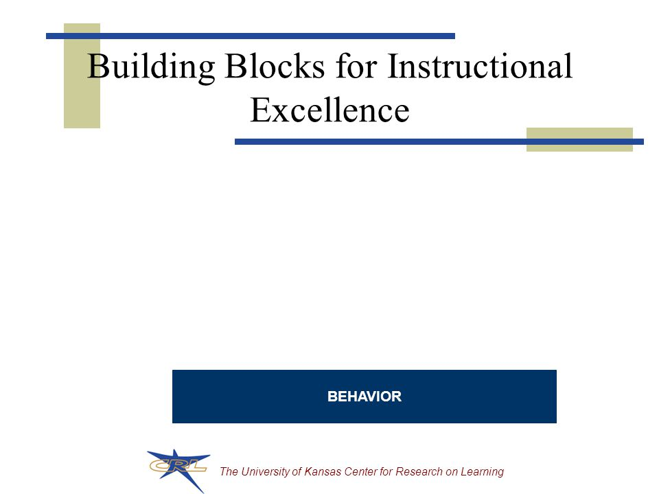 The University of Kansas Center for Research on Learning Building Blocks for Instructional Excellence BEHAVIOR