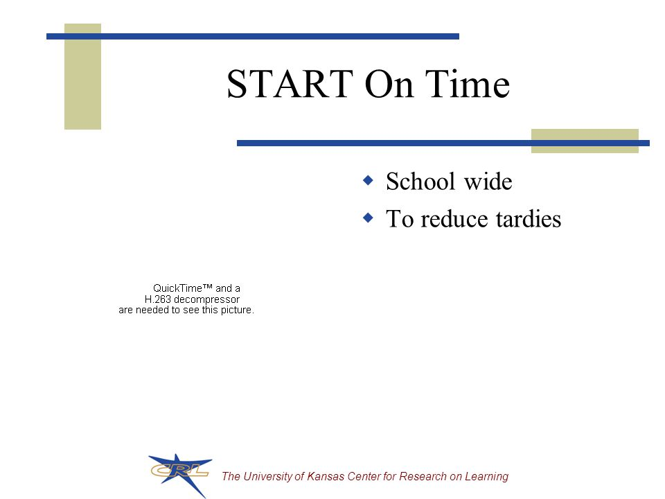The University of Kansas Center for Research on Learning START On Time  School wide  To reduce tardies