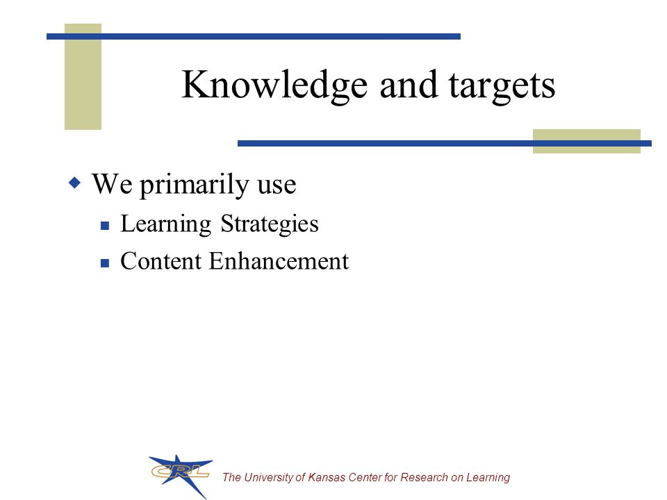 The University of Kansas Center for Research on Learning Knowledge and targets  We primarily use Learning Strategies Content Enhancement