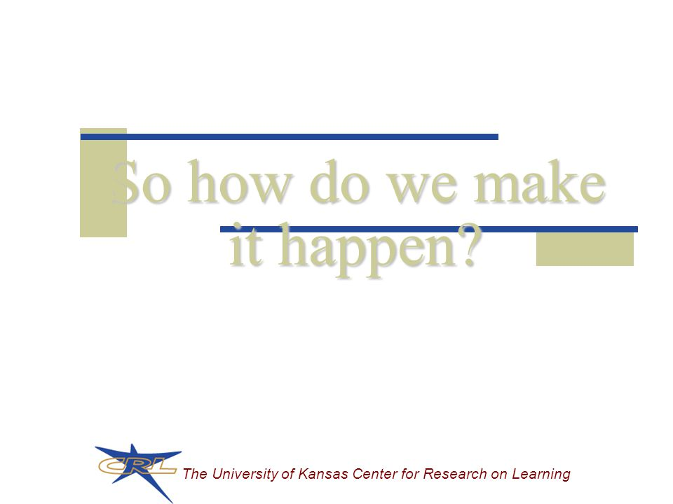 The University of Kansas Center for Research on Learning So how do we make it happen?