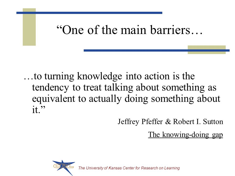 The University of Kansas Center for Research on Learning …to turning knowledge into action is the tendency to treat talking about something as equivalent to actually doing something about it. Jeffrey Pfeffer & Robert I.