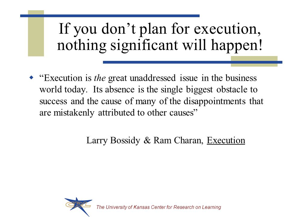 The University of Kansas Center for Research on Learning If you don't plan for execution, nothing significant will happen.