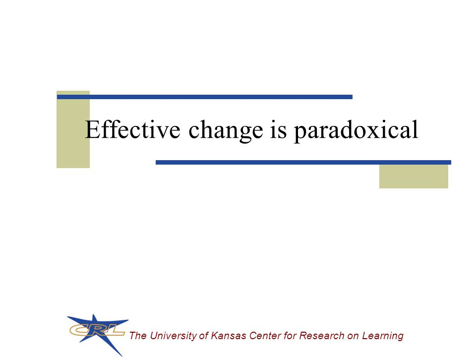 The University of Kansas Center for Research on Learning Effective change is paradoxical
