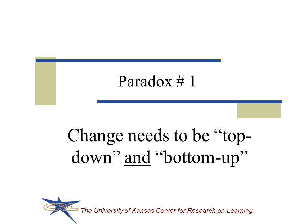 The University of Kansas Center for Research on Learning Paradox # 1 Change needs to be top- down and bottom-up