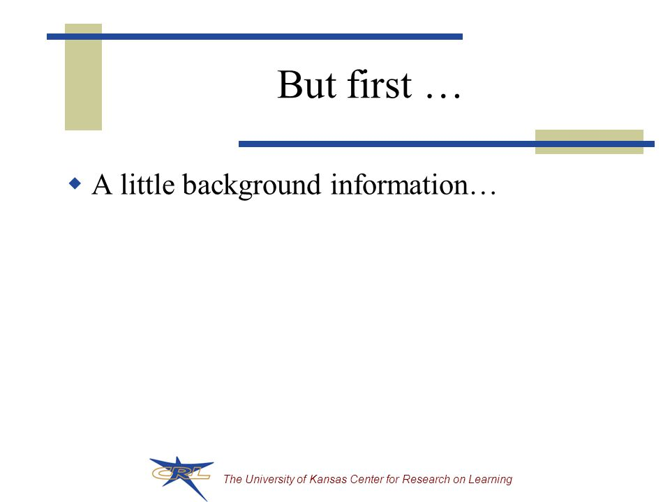The University of Kansas Center for Research on Learning But first …  A little background information…