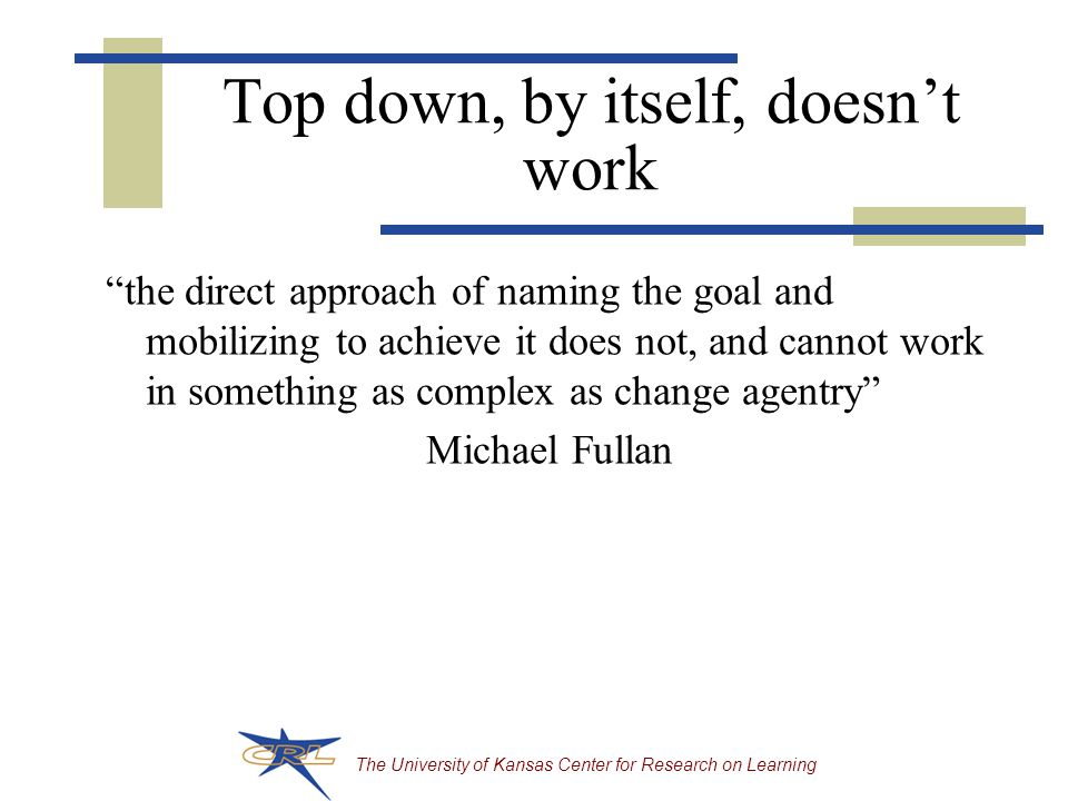The University of Kansas Center for Research on Learning Top down, by itself, doesn't work the direct approach of naming the goal and mobilizing to achieve it does not, and cannot work in something as complex as change agentry Michael Fullan