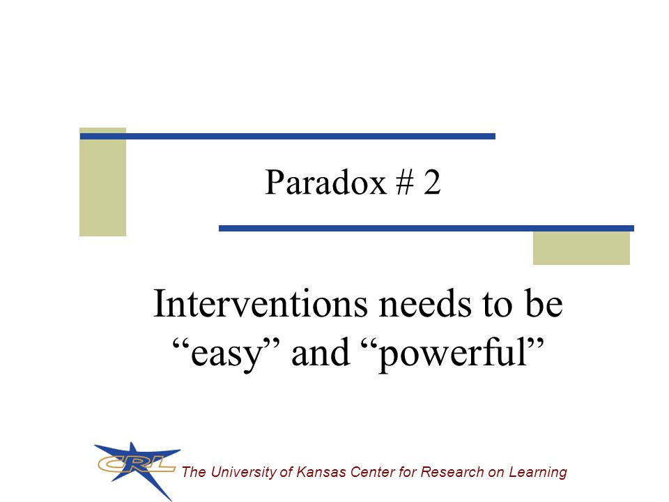 The University of Kansas Center for Research on Learning Paradox # 2 Interventions needs to be easy and powerful