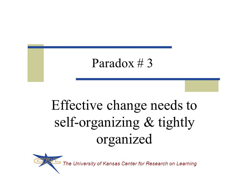 The University of Kansas Center for Research on Learning Paradox # 3 Effective change needs to self-organizing & tightly organized