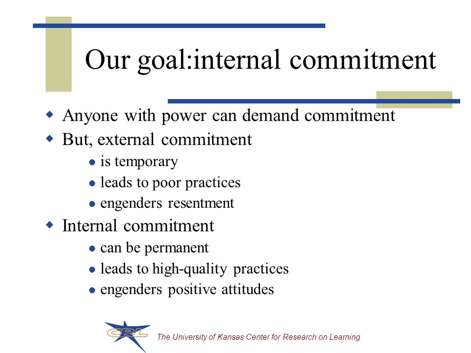 The University of Kansas Center for Research on Learning Our goal:internal commitment  Anyone with power can demand commitment  But, external commitment is temporary leads to poor practices engenders resentment  Internal commitment can be permanent leads to high-quality practices engenders positive attitudes