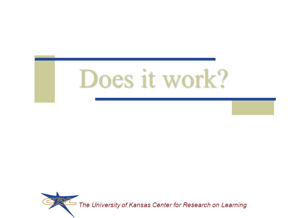 The University of Kansas Center for Research on Learning Does it work?