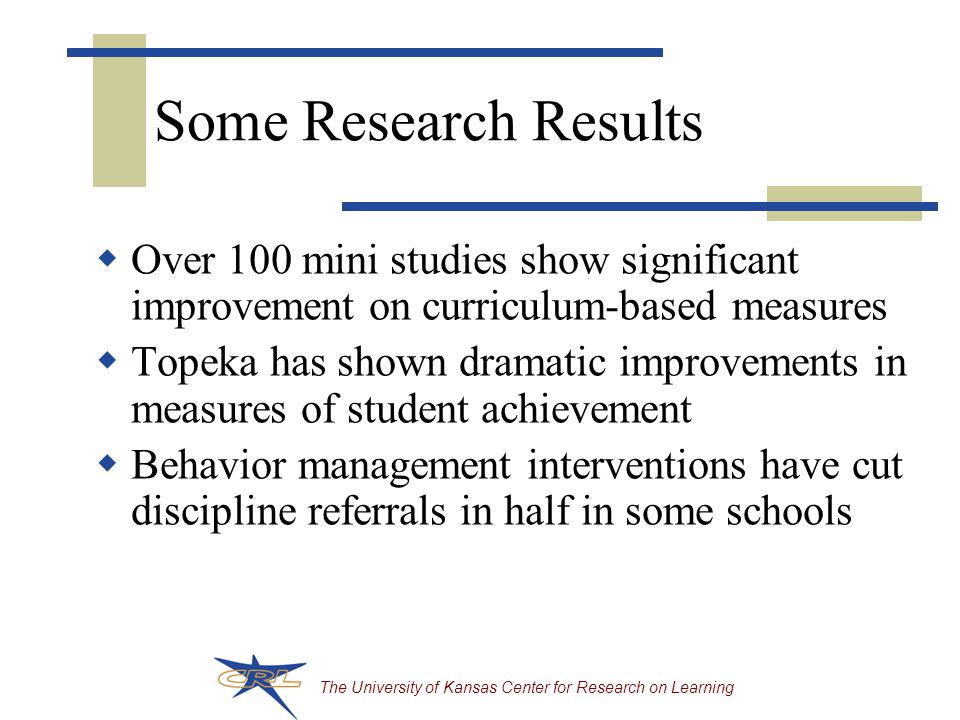 The University of Kansas Center for Research on Learning Some Research Results  Over 100 mini studies show significant improvement on curriculum-based measures  Topeka has shown dramatic improvements in measures of student achievement  Behavior management interventions have cut discipline referrals in half in some schools