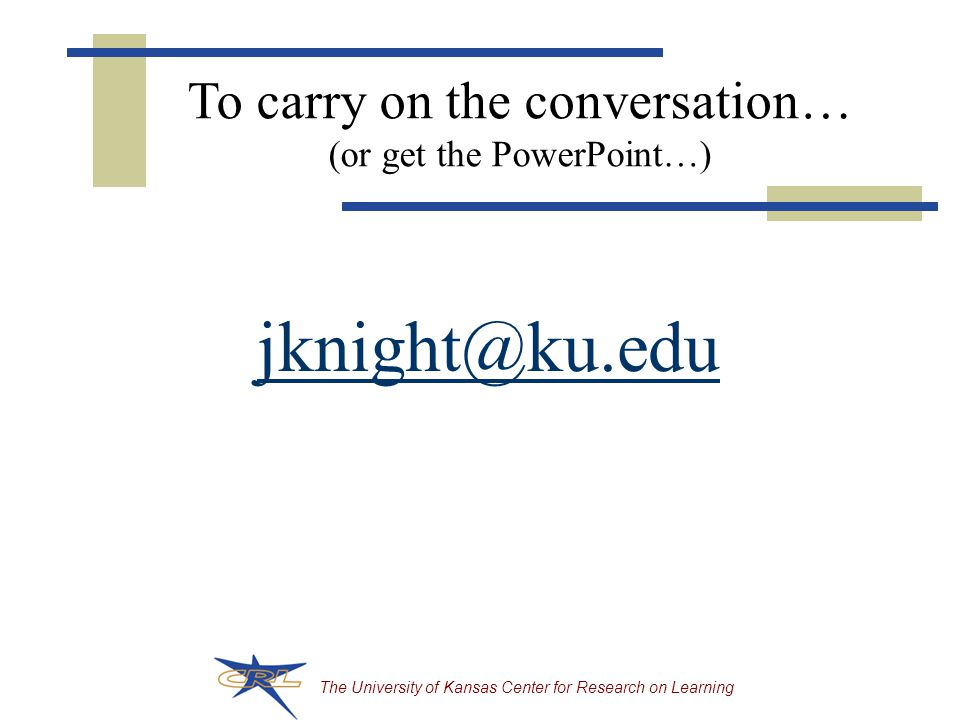 The University of Kansas Center for Research on Learning jknight@ku.edu To carry on the conversation… (or get the PowerPoint…)