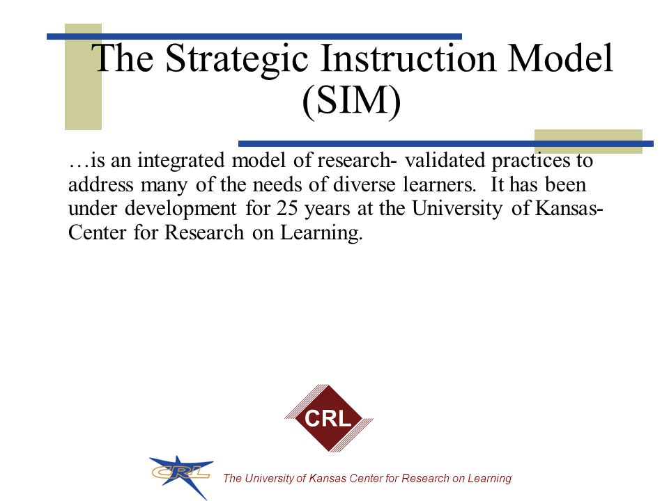 The University of Kansas Center for Research on Learning The Strategic Instruction Model (SIM) …is an integrated model of research- validated practices to address many of the needs of diverse learners.