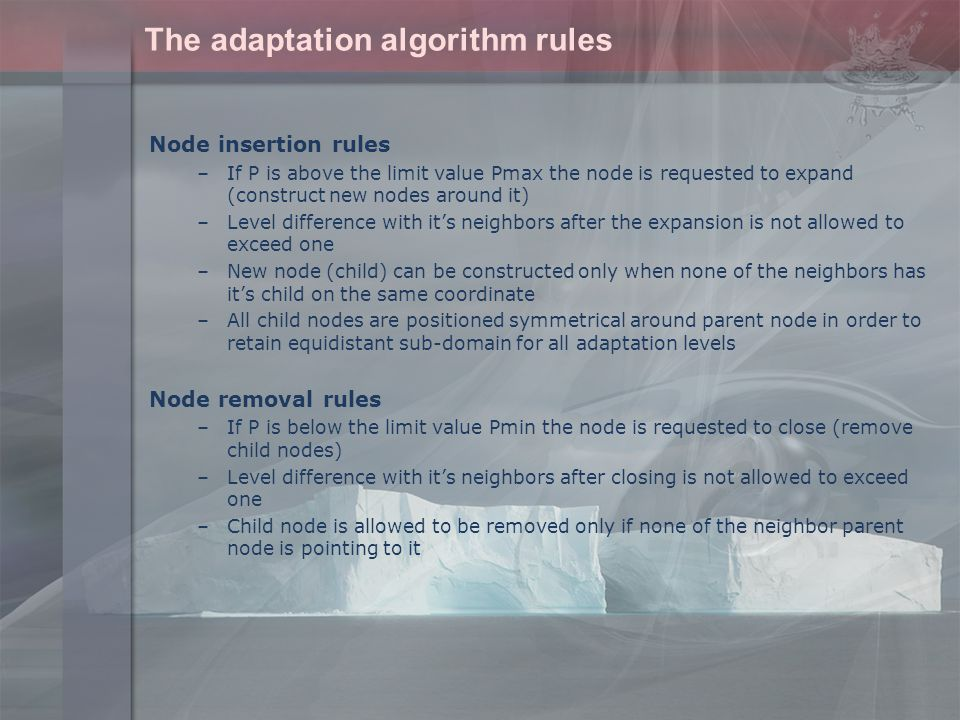 The adaptation algorithm rules Node insertion rules –If P is above the limit value Pmax the node is requested to expand (construct new nodes around it) –Level difference with it's neighbors after the expansion is not allowed to exceed one –New node (child) can be constructed only when none of the neighbors has it's child on the same coordinate –All child nodes are positioned symmetrical around parent node in order to retain equidistant sub-domain for all adaptation levels Node removal rules –If P is below the limit value Pmin the node is requested to close (remove child nodes) –Level difference with it's neighbors after closing is not allowed to exceed one –Child node is allowed to be removed only if none of the neighbor parent node is pointing to it