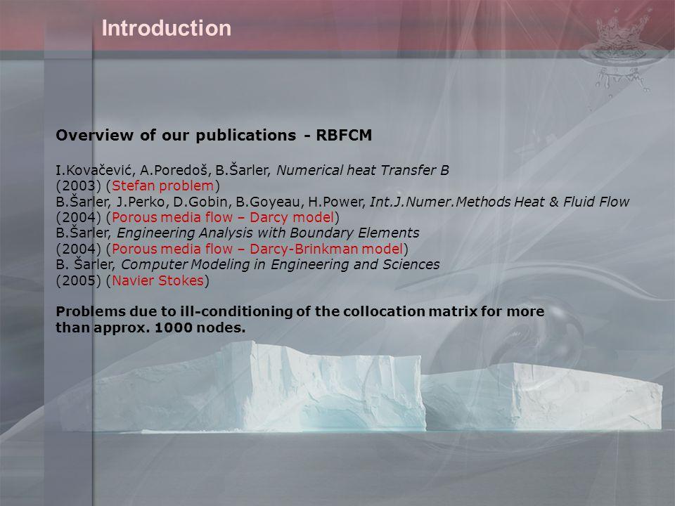 Overview of our publications - RBFCM I.Kovačević, A.Poredoš, B.Šarler, Numerical heat Transfer B (2003) (Stefan problem) B.Šarler, J.Perko, D.Gobin, B.Goyeau, H.Power, Int.J.Numer.Methods Heat & Fluid Flow (2004) (Porous media flow – Darcy model) B.Šarler, Engineering Analysis with Boundary Elements (2004) (Porous media flow – Darcy-Brinkman model) B.