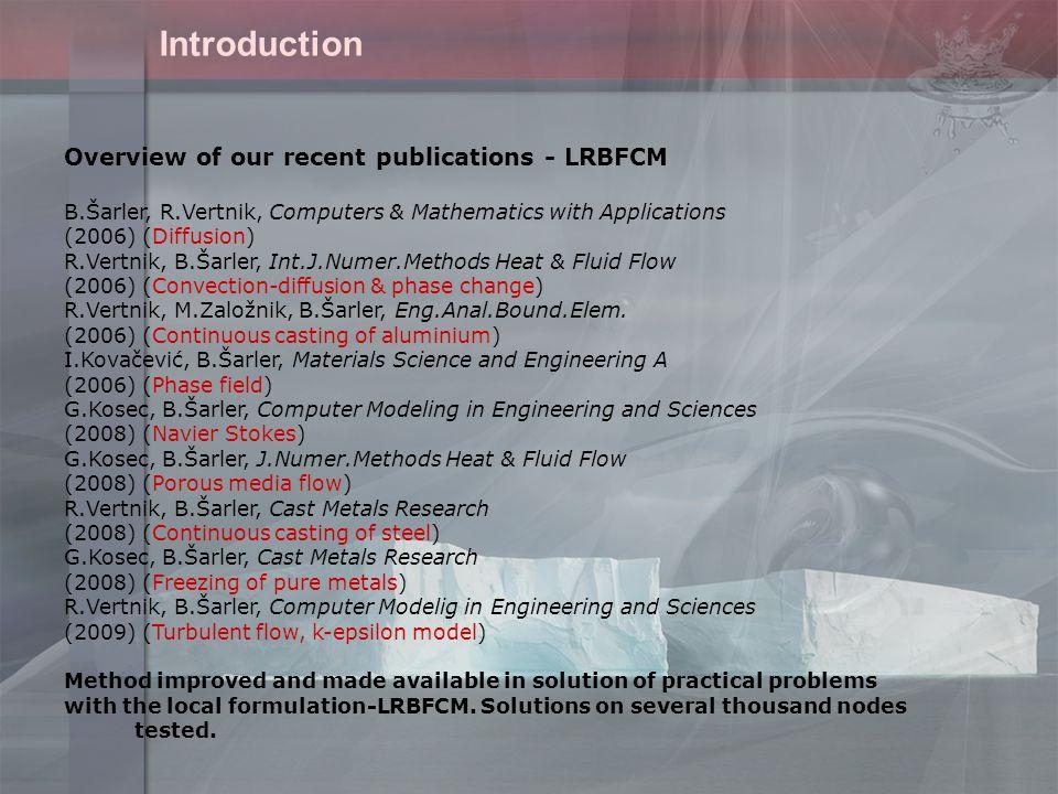Overview of our recent publications - LRBFCM B.Šarler, R.Vertnik, Computers & Mathematics with Applications (2006) (Diffusion) R.Vertnik, B.Šarler, Int.J.Numer.Methods Heat & Fluid Flow (2006) (Convection-diffusion & phase change) R.Vertnik, M.Založnik, B.Šarler, Eng.Anal.Bound.Elem.