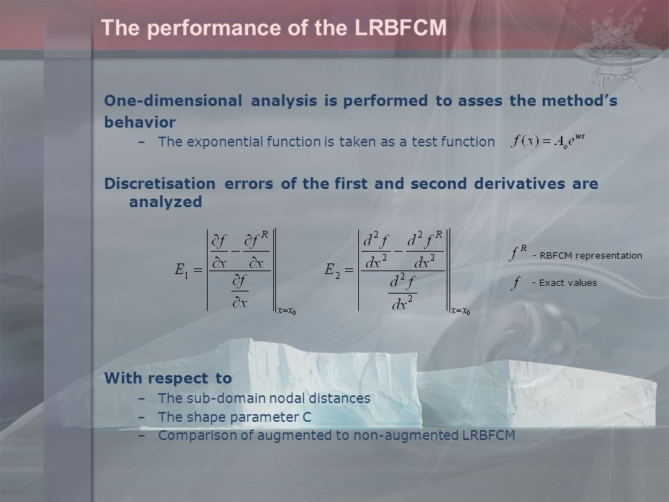 The performance of the LRBFCM One-dimensional analysis is performed to asses the method's behavior –The exponential function is taken as a test function Discretisation errors of the first and second derivatives are analyzed With respect to –The sub-domain nodal distances –The shape parameter C –Comparison of augmented to non-augmented LRBFCM - RBFCM representation - Exact values