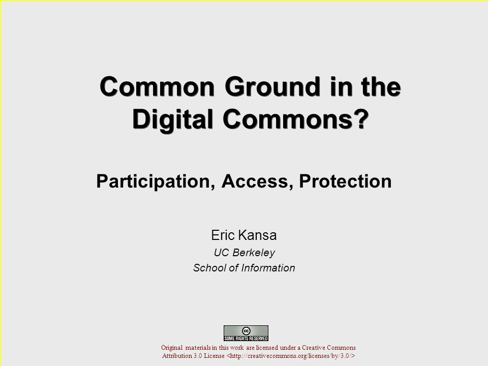 Common Ground in the Digital Commons? Participation, Access, Protection Eric Kansa UC Berkeley School of Information Original materials in this work a