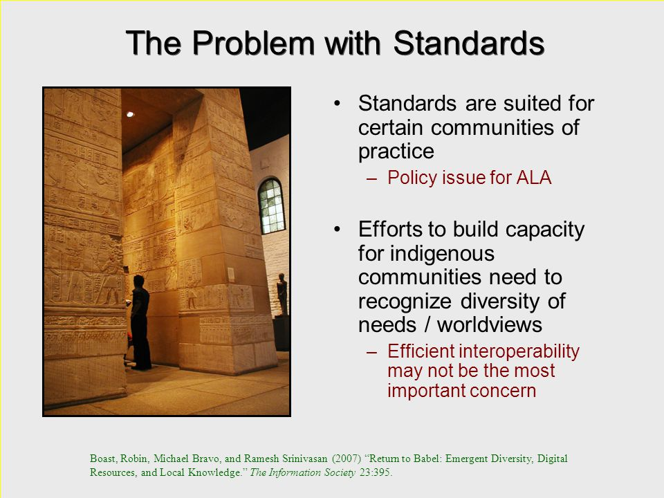 The Problem with Standards Standards are suited for certain communities of practice –Policy issue for ALA Efforts to build capacity for indigenous communities need to recognize diversity of needs / worldviews –Efficient interoperability may not be the most important concern Standards are suited for certain communities of practice –Policy issue for ALA Efforts to build capacity for indigenous communities need to recognize diversity of needs / worldviews –Efficient interoperability may not be the most important concern Boast, Robin, Michael Bravo, and Ramesh Srinivasan (2007) Return to Babel: Emergent Diversity, Digital Resources, and Local Knowledge. The Information Society 23:395.