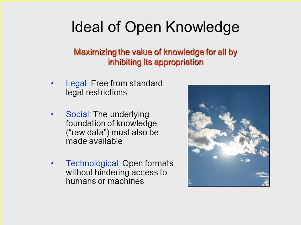 Ideal of Open Knowledge Legal: Free from standard legal restrictions Social: The underlying foundation of knowledge ( raw data ) must also be made available Technological: Open formats without hindering access to humans or machines Legal: Free from standard legal restrictions Social: The underlying foundation of knowledge ( raw data ) must also be made available Technological: Open formats without hindering access to humans or machines Maximizing the value of knowledge for all by inhibiting its appropriation