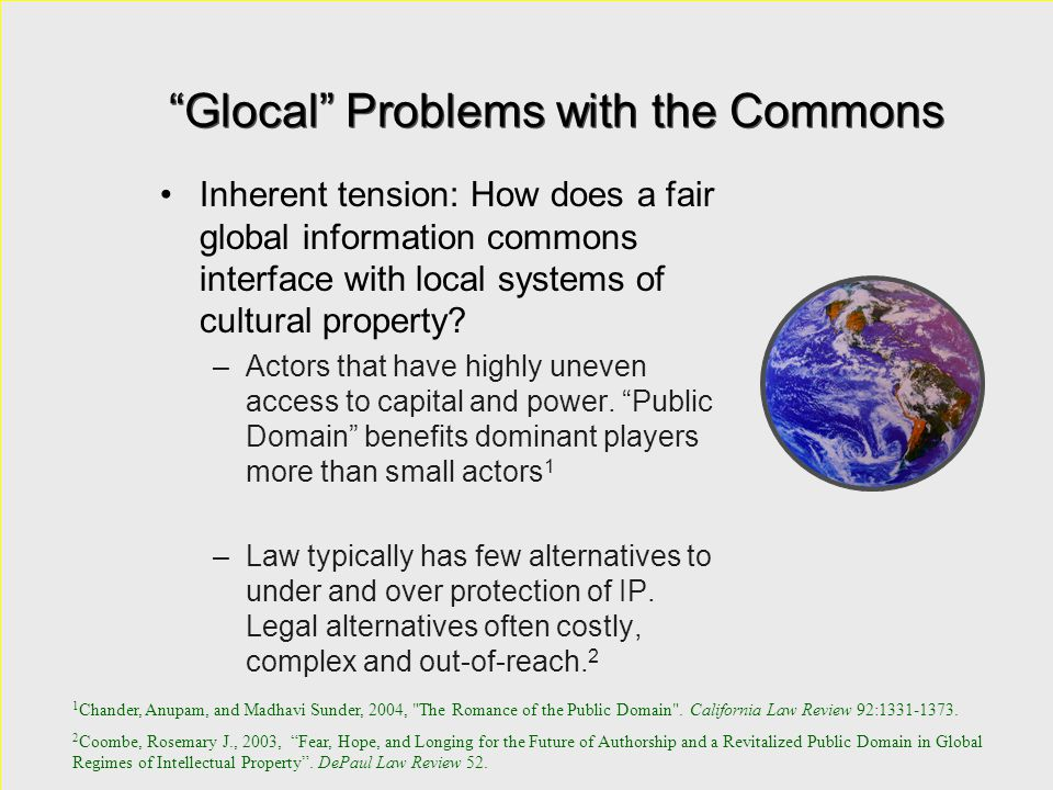 """""""Glocal"""" Problems with the Commons Inherent tension: How does a fair global information commons interface with local systems of cultural property? –Ac"""