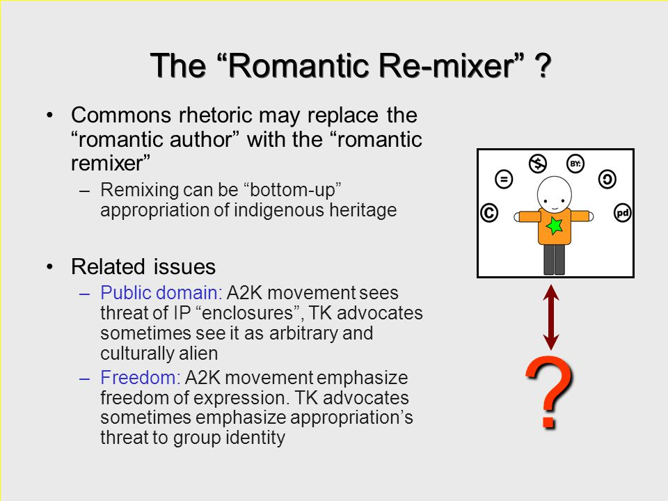 """The """"Romantic Re-mixer"""" ? Commons rhetoric may replace the """"romantic author"""" with the """"romantic remixer"""" –Remixing can be """"bottom-up"""" appropriation of"""