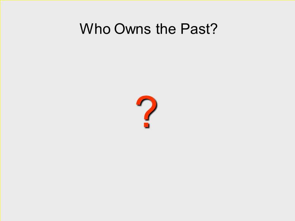 Who Owns the Past? ?