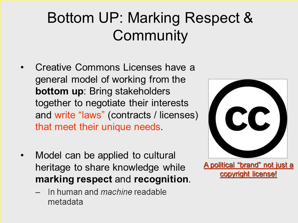 Bottom UP: Marking Respect & Community Creative Commons Licenses have a general model of working from the bottom up: Bring stakeholders together to ne