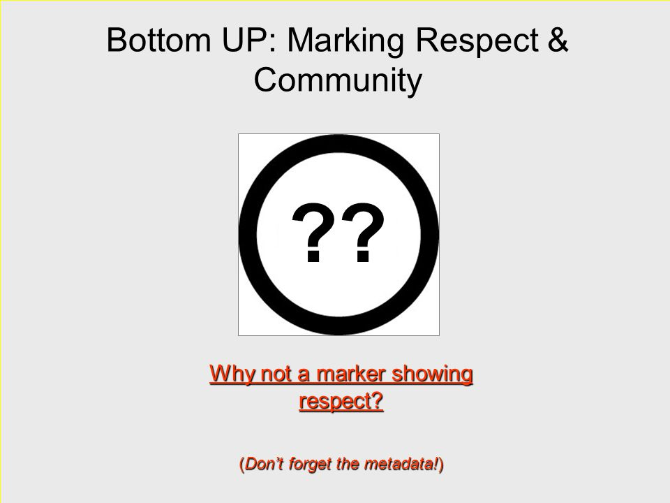 Bottom UP: Marking Respect & Community Why not a marker showing respect? (Don't forget the metadata!) ??