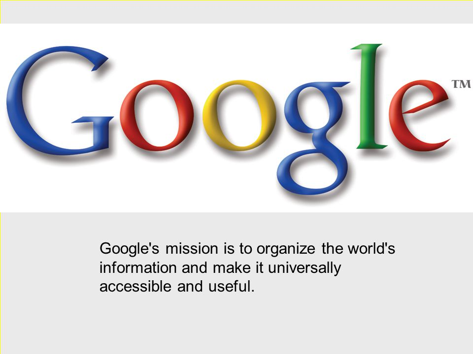 Google s mission is to organize the world s information and make it universally accessible and useful.