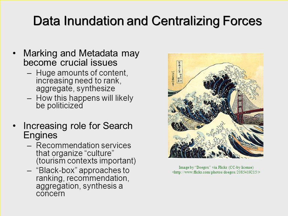 Data Inundation and Centralizing Forces Marking and Metadata may become crucial issues –Huge amounts of content, increasing need to rank, aggregate, synthesize –How this happens will likely be politicized Increasing role for Search Engines –Recommendation services that organize culture (tourism contexts important) – Black-box approaches to ranking, recommendation, aggregation, synthesis a concern Marking and Metadata may become crucial issues –Huge amounts of content, increasing need to rank, aggregate, synthesize –How this happens will likely be politicized Increasing role for Search Engines –Recommendation services that organize culture (tourism contexts important) – Black-box approaches to ranking, recommendation, aggregation, synthesis a concern Image by Doegox via Flickr (CC-by license)