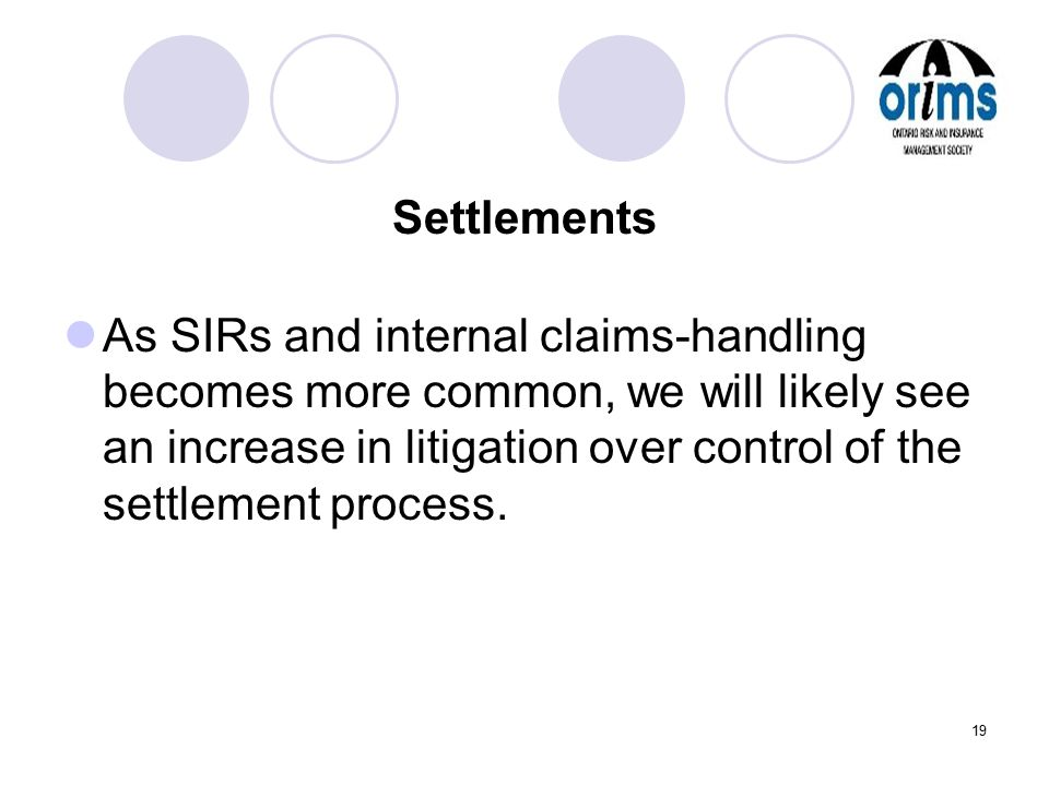 19 Settlements As SIRs and internal claims-handling becomes more common, we will likely see an increase in litigation over control of the settlement p