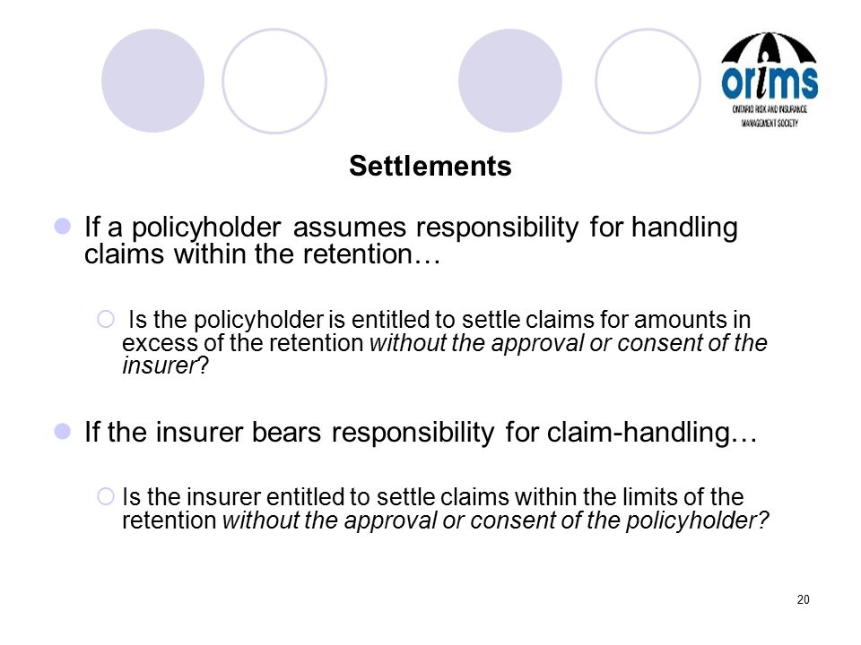 20 Settlements If a policyholder assumes responsibility for handling claims within the retention…  Is the policyholder is entitled to settle claims f