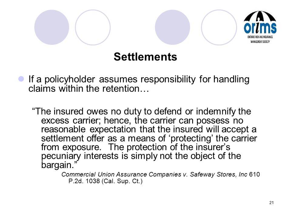 "21 Settlements If a policyholder assumes responsibility for handling claims within the retention… ""The insured owes no duty to defend or indemnify the"
