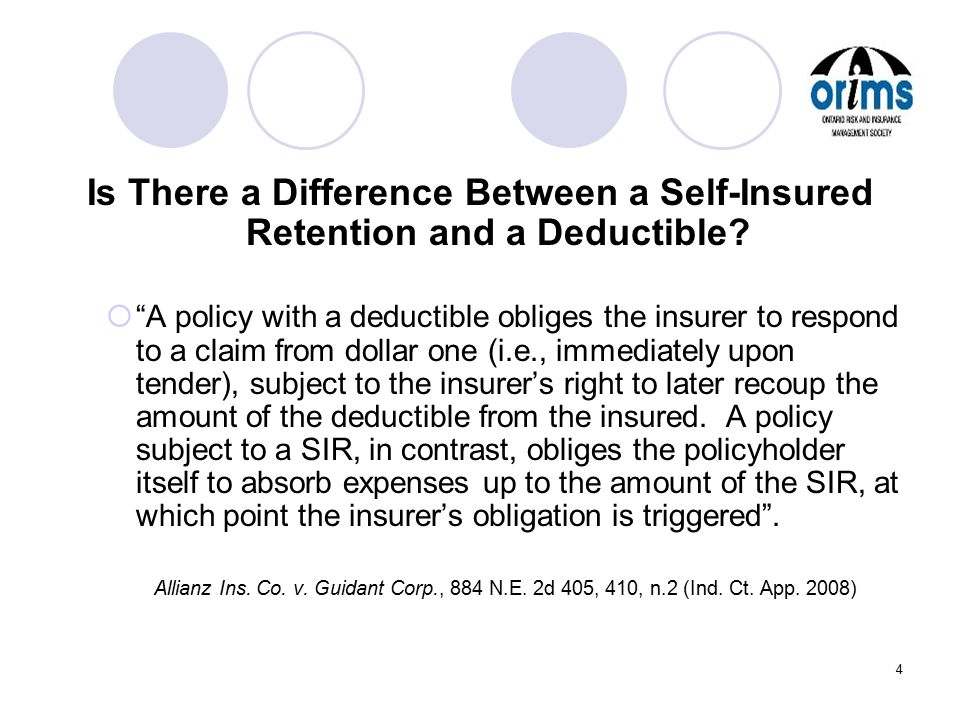 "4 Is There a Difference Between a Self-Insured Retention and a Deductible?  ""A policy with a deductible obliges the insurer to respond to a claim fro"
