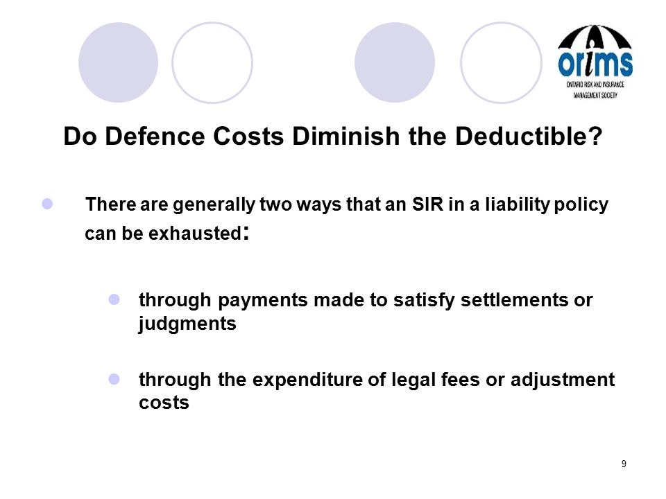 9 Do Defence Costs Diminish the Deductible? There are generally two ways that an SIR in a liability policy can be exhausted : through payments made to