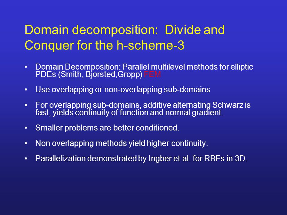 Domain decomposition: Divide and Conquer for the h-scheme-3 Domain Decomposition: Parallel multilevel methods for elliptic PDEs (Smith, Bjorsted,Gropp) FEM Use overlapping or non-overlapping sub-domains For overlapping sub-domains, additive alternating Schwarz is fast, yields continuity of function and normal gradient.