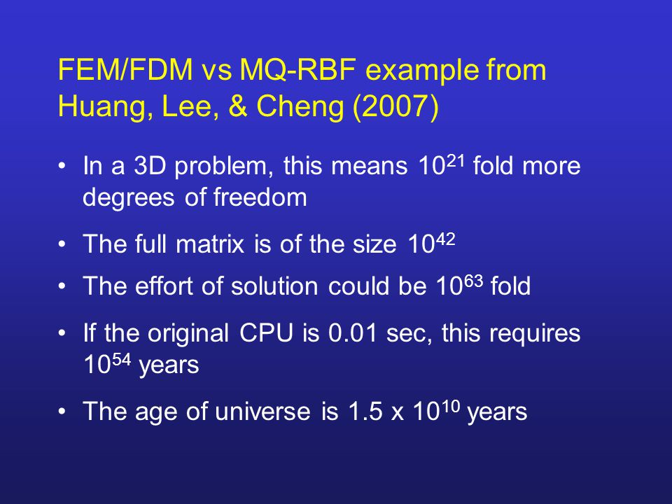FEM/FDM vs MQ-RBF example from Huang, Lee, & Cheng (2007) In a 3D problem, this means 10 21 fold more degrees of freedom The full matrix is of the size 10 42 The effort of solution could be 10 63 fold If the original CPU is 0.01 sec, this requires 10 54 years The age of universe is 1.5 x 10 10 years