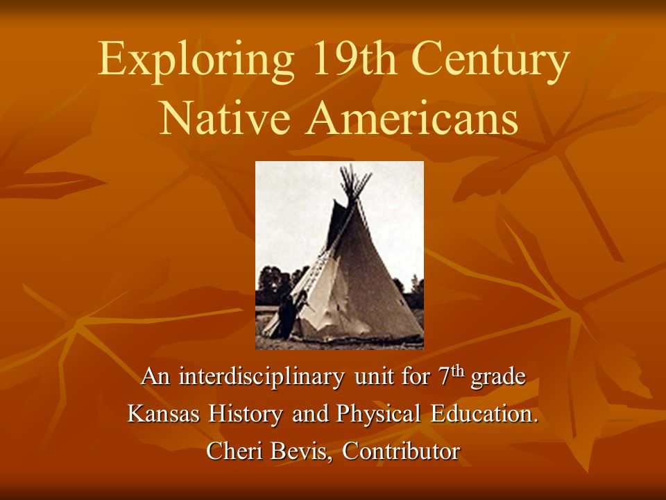 Exploring 19th Century Native Americans An interdisciplinary unit for 7 th grade Kansas History and Physical Education.