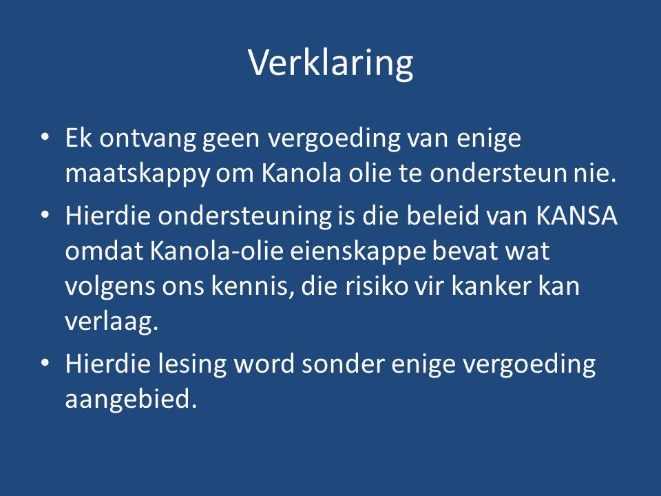 Verklaring Ek ontvang geen vergoeding van enige maatskappy om Kanola olie te ondersteun nie. Hierdie ondersteuning is die beleid van KANSA omdat Kanol