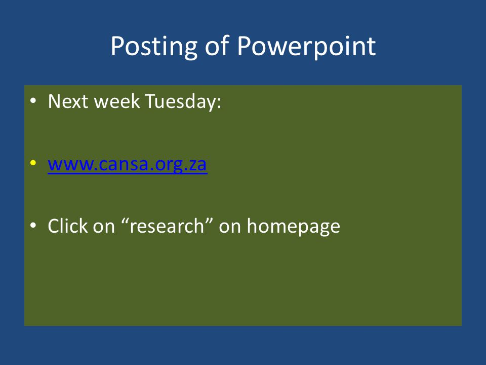 Posting of Powerpoint Next week Tuesday: www.cansa.org.za Click on research on homepage